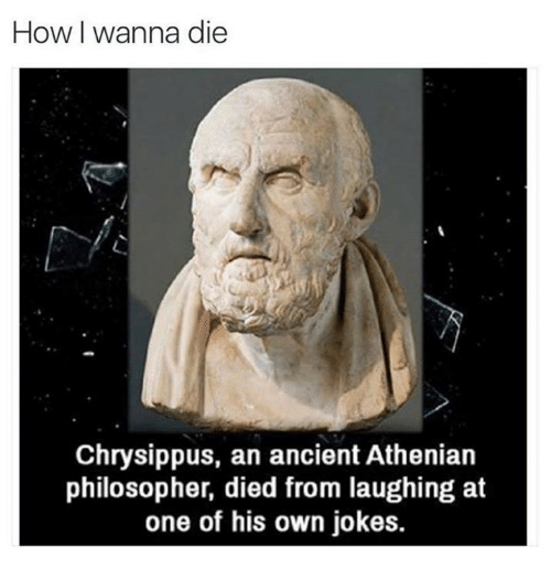 Died From Laughing: How I wanna die  Chrysippus, an ancient Athenian  philosopher, died from laughing at  one of his own jokes.