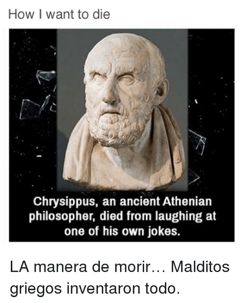 Died From Laughing: How I want to die  Chrysippus, an ancient Athenian  philosopher, died from laughing at  one of his own jokes. <p>LA manera de morir&hellip; Malditos griegos inventaron todo.</p>