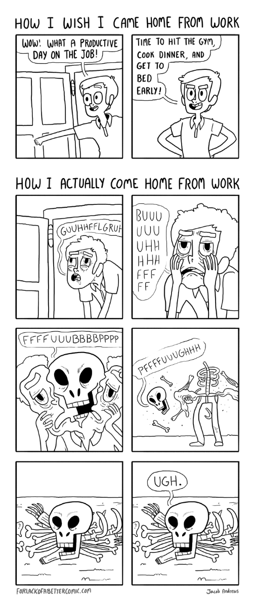How I Wish: HOW I WISH  I CAME HOME FROM WORK  WOw: WHAT A PRODUCTIVE  DAY ON THE JOB!  TIME TO HIT THE GYM,  COOK DINNER, AND  GET TO  BED  EARLY!  HOW I ACTUALLY COME HOME FROM WORK  BUUU  GUUHHFFLGRUH UUU  FFF  FF  FFFFUUUBBBBPPPP  PFFFFUUUGHHH  UGH.)  ....  FORLACKOFABETTERCOMIC.COM  Jacob Andrews