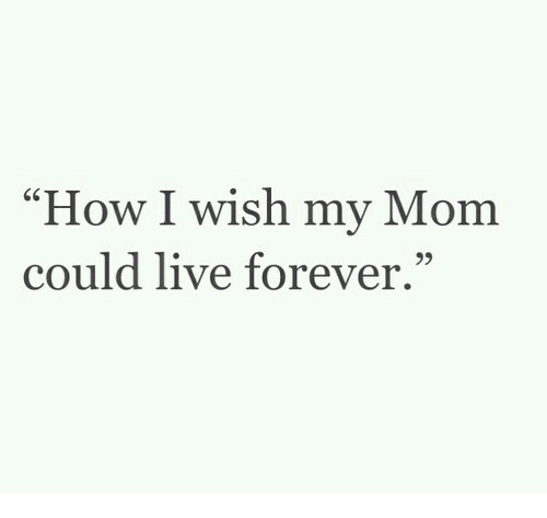 """How I Wish: How I wish my Mom  could live forever."""""""