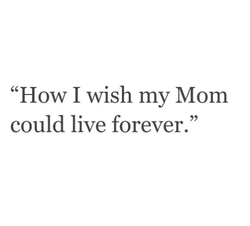 """How I Wish: """"How I wish my Mom  could live forever."""""""