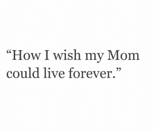 """How I Wish: How I wish my Mom  could live forever.""""  95"""