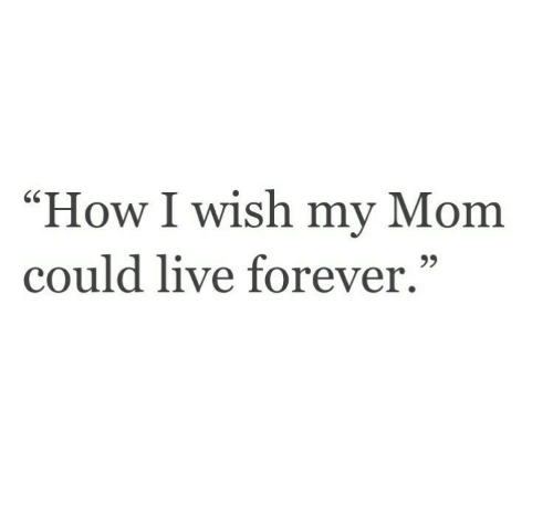 """How I Wish: """"How I wish my Mom  could live forever.""""  95"""