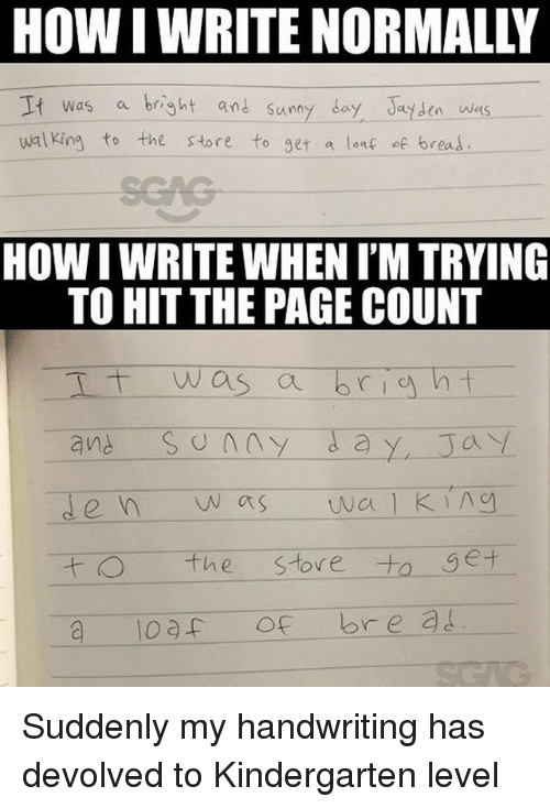 Memes, 🤖, and How: HOW I WRITE NORMALLY  It was a bright and sumy day Jt sen wns  walking to the store to get a loaf f breas  unn  HOW I WRITE WHEN I'M TRYING  TO HIT THE PAGE COUNT  I was a  1  the stove to get Suddenly my handwriting has devolved to Kindergarten level