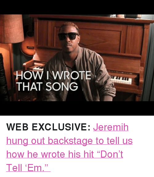 """jeremih: HOW I WROT  THAT SONG <p><b>WEB EXCLUSIVE: </b><a href=""""https://www.youtube.com/watch?v=6-tyw5sWfJI"""" target=""""_blank"""">Jeremih hung out backstage to tell us how he wrote his hit""""Don't Tell'Em.""""</a></p>"""