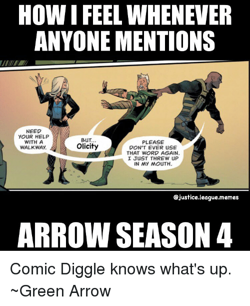 meme arrows: HOW IFEEL WHENEVER  ANYONE MENTIONS  NEED  YOUR HELP  BUT.  WITH A  PLEASE  Olicity  WALKWAY.  DON'T EVER USE  THAT WORD AGAIN.  I JUST THREW UP  IN MY MOUTH.  ejustice.league.memes  ARROW SEASON 4 Comic Diggle knows what's up. ~Green Arrow