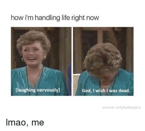 Nervously: how i'm handling life right now  God, I wish I was dead.  [laughing nervously]  source: onlytwitterpics  Imao, me