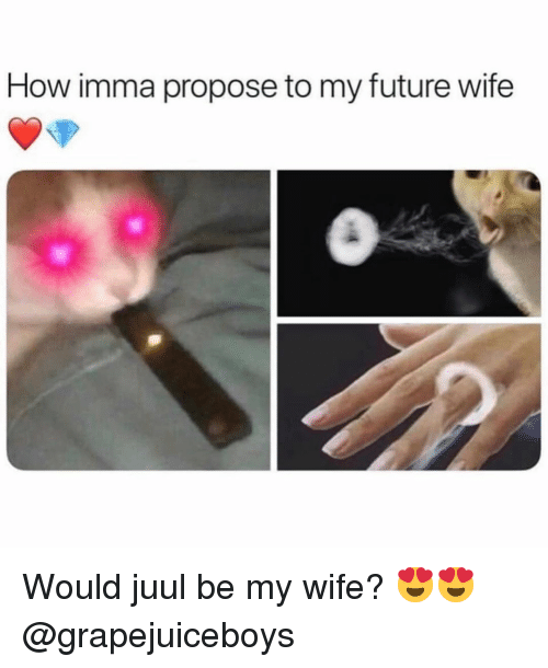 Future Wife: How imma propose to my future wife Would juul be my wife? 😍😍 @grapejuiceboys