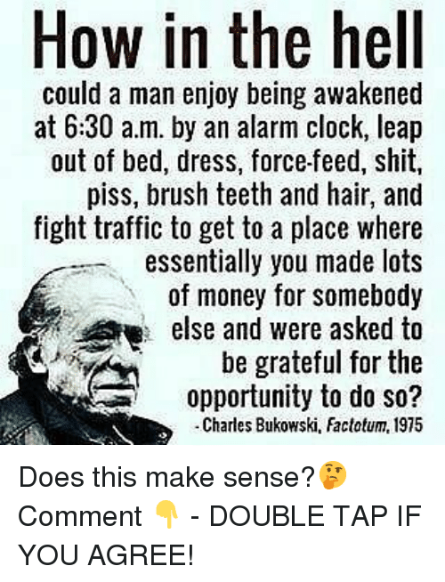 if you agree: How in the hell  could a man enjoy being awakened  at 6:30 a.m. by an alarm clock, leap  out of bed, dress, force-feed, shit,  piss, brush teeth and hair, and  fight traffic to get to a place where  essentially you made lots  of money for somebody  else and were asked to  be grateful for the  opportunity to do so?  -Charles Bukowski, Factotum, 1975 Does this make sense?🤔 Comment 👇 - DOUBLE TAP IF YOU AGREE!