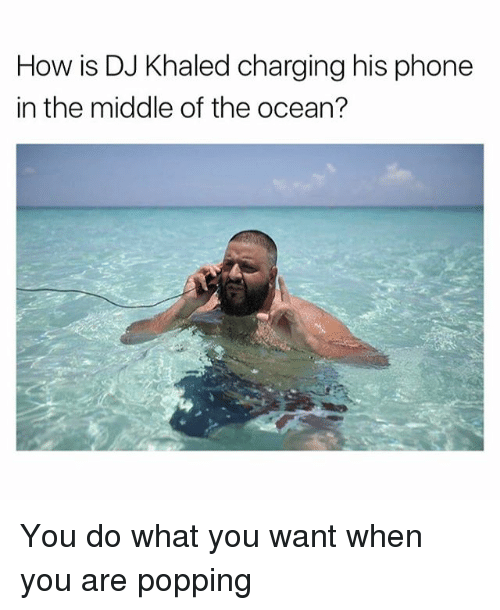 oceaneering: How is DJ Khaled charging his phone  in the middle of the ocean? You do what you want when you are popping