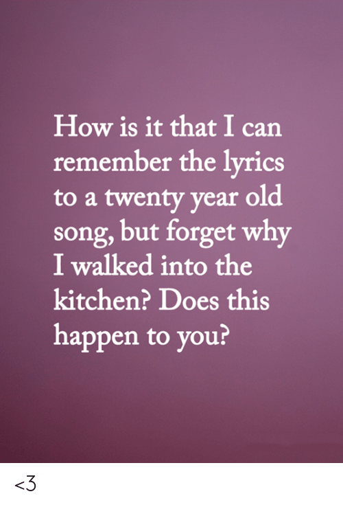 Memes, Lyrics, and Old: How is it that I can  remember the lyrics  to a twenty year old  song,but forget why  I walked into the  kitchen? Does this  happen to you? <3