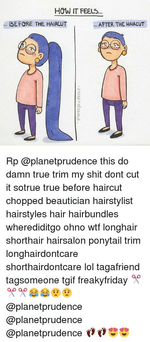 Hairstylist: HOW IT FEELS...  AFTER THE HAIRCUT  BEFORE THE HAIRCUT Rp @planetprudence this do damn true trim my shit dont cut it sotrue true before haircut chopped beautician hairstylist hairstyles hair hairbundles wherediditgo ohno wtf longhair shorthair hairsalon ponytail trim longhairdontcare shorthairdontcare lol tagafriend tagsomeone tgif freakyfriday ✂✂✂😂😂😟😟 @planetprudence @planetprudence @planetprudence 👣👣😍😍