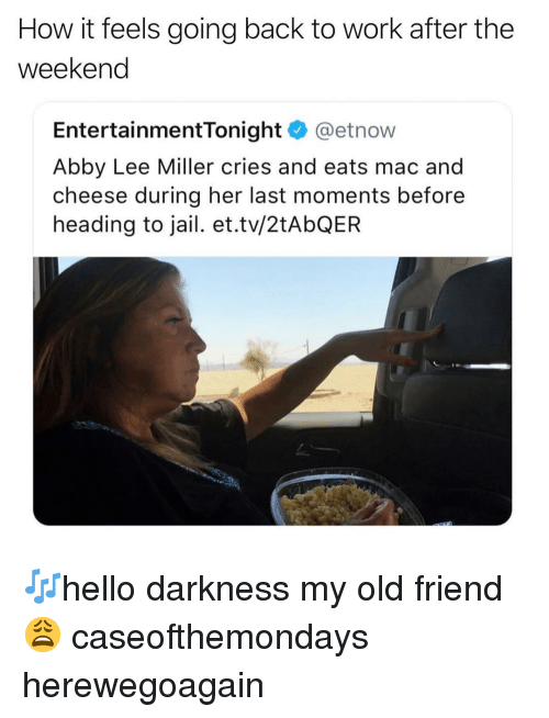 Funny, Jail, and Work: How it feels going back to work after the  weekend  EntertainmentTonight @etnow  Abby Lee Miller cries and eats mac and  cheese during her last moments before  heading to jail. et.tv/2tAbQER 🎶hello darkness my old friend😩 caseofthemondays herewegoagain