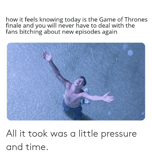 Bitching: how it feels knowing today is the Game of Thrones  finale and you will never have to deal with the  fans bitching about new episodes again  后: All it took was a little pressure and time.