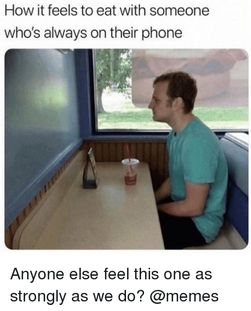 Do Memes: How it feels to eat with someone  who's always on their phone Anyone else feel this one as strongly as we do? @memes