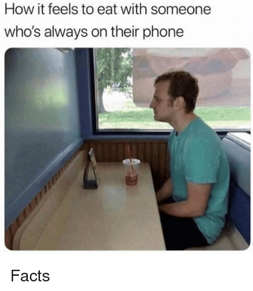 Facts, Memes, and Phone: How it feels to eat with someone  who's always on their phone Facts