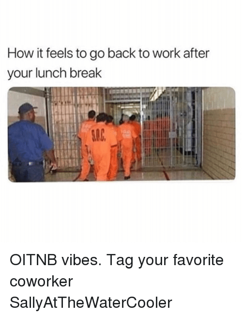 Work, Break, and Girl Memes: How it feels to go back to work after  your lunch break OITNB vibes. Tag your favorite coworker SallyAtTheWaterCooler