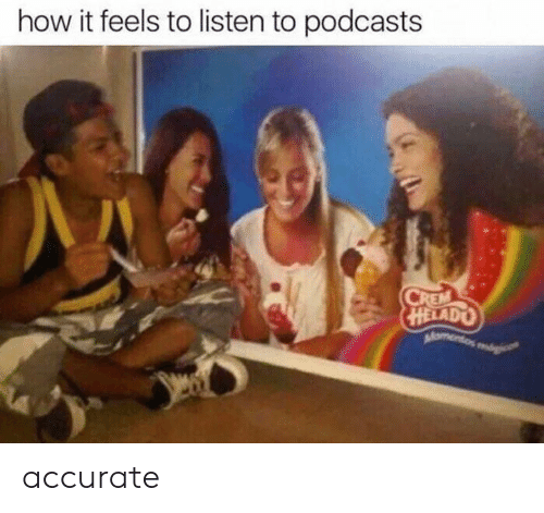 How, Feels, and Accurate: how it feels to listen to podcasts  HELADO accurate
