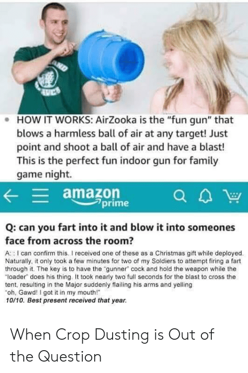 "Gawd: . HOW IT WORKS: AirZooka is the ""fun gun"" that  blows a harmless ball of air at any target! Just  point and shoot a ball of air and have a blast!  This is the perfect fun indoor gun for famil  game night.  amazon  7prime  Q: can you fart into it and blow it into someones  face from across the room?  A : I can confirm this.I received one of these as a Christmas gift while deployed  Naturally, it only took a few minutes for two of my Soldiers to attempt firing a fart  through it. The key is to have the ""gunner"" cock and hold the weapon while the  ""loader does his thing. took nearly two full seconds for the blast to cross the  tent, resulting in the Major suddenly flailing his arms and yelling  oh, Gawd! I got it in my mouth!  10/10. Best present received that year. When Crop Dusting is Out of the Question"