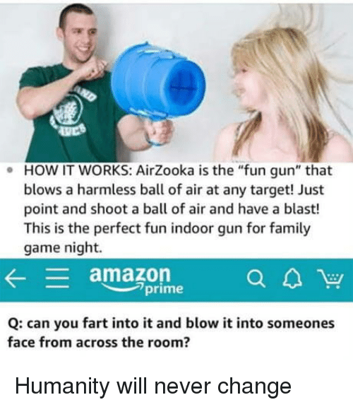 "Amazon, Amazon Prime, and Family: HOW IT WORKS: AirZooka is the ""fun gun"" that  blows a harmless ball of air at any target! Just  point and shoot a ball of air and have a blast!  This is the perfect fun indoor gun for family  game night.  .  amazon  prime  Q: can you fart into it and blow it into someones  face from across the room? Humanity will never change"