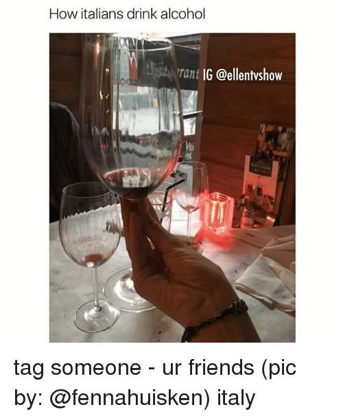 How Italians: How italians drink alcohol  rant  IG @ellentvshow tag someone - ur friends (pic by: @fennahuisken) italy