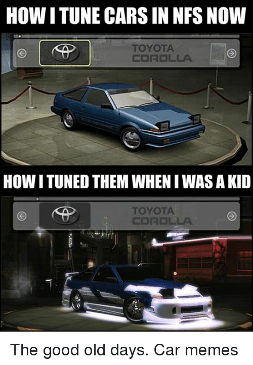 Cars, Memes, and Toyota: How ITUNE CARS IN NFSNOW  TOYOTA  COROLLA  HOW ITUNED THEMWHEN I WAS A KID The good old days. Car memes