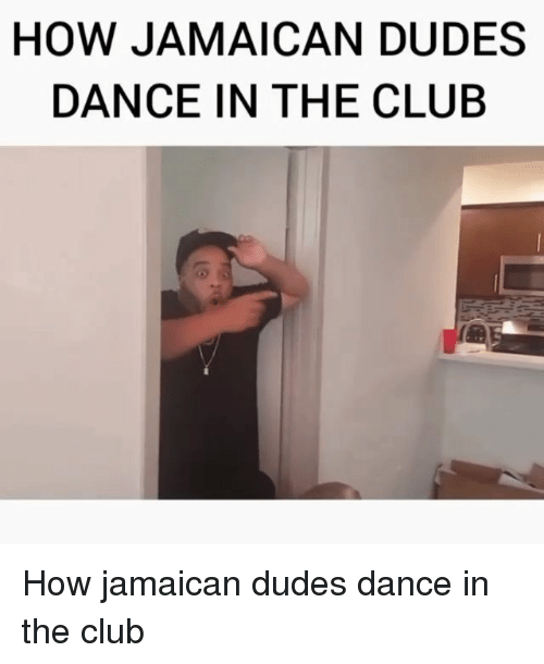 Club, Memes, and Dance: HOW JAMAICAN DUDES  DANCE IN THE CLUB How jamaican dudes dance in the club