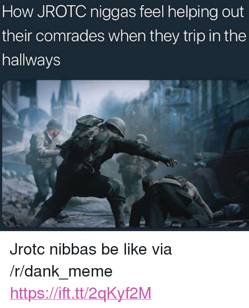 "Be Like, Dank, and Meme: How JROTC niggas feel helping out  their comrades when they trip in the  hallways <p>Jrotc nibbas be like via /r/dank_meme <a href=""https://ift.tt/2qKyf2M"">https://ift.tt/2qKyf2M</a></p>"