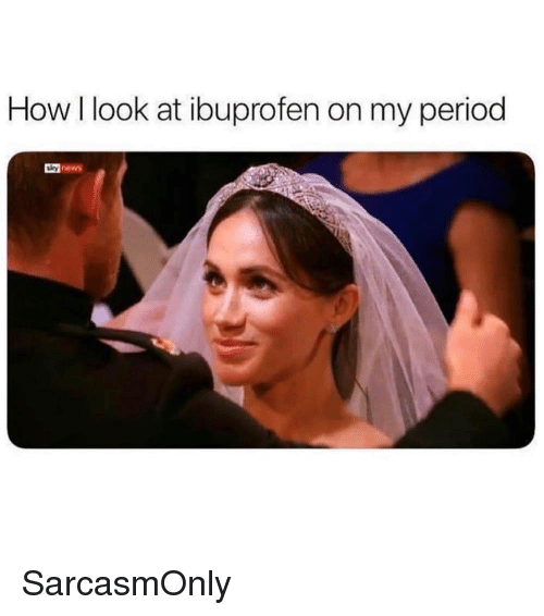 Funny, Memes, and News: How l look at ibuprofen on my period  y news SarcasmOnly