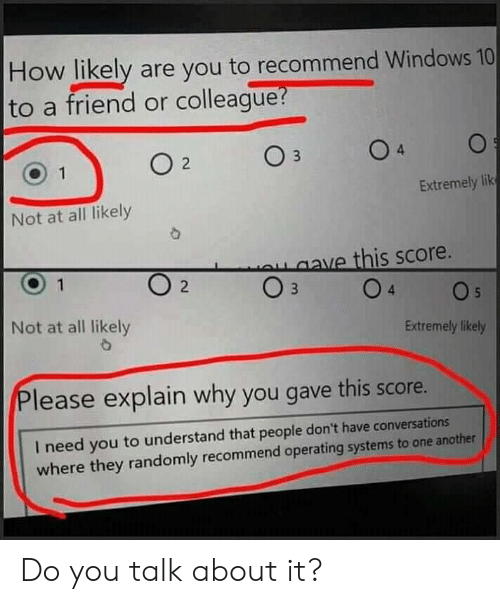 Windows, Windows 10, and How: How likely are you to recommend Windows 10  to a friend or colleague  Extremely lik  Not at all likely  ve this score.  2  Not at all likely  Extremely likely  lease explain why you gave this score.  I need you to understand that people don't have conversat  where they randomly recommend operating systems to one another Do you talk about it?