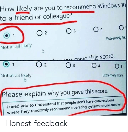 Windows, Windows 10, and How: How likely are you to recommend Windows 10  to a friend or colleague?  4  Extremely lik  Not at all likely  aave this score.  O 2  O s  Not at all likely  Extremely likely  lease explain why you gave this score.  I need you to understand that people don't have conversations  where they randomly recommend operating systems to one another Honest feedback