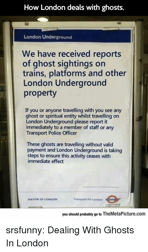 Police, Tumblr, and Blog: How London deals with ghosts  London Underground  We have received reports  of ghost sightings on  trains, platforms and other  London Underground  property  If you or anyone travelling with you see any  ghost or spiritual entity whilst travelling on  London Underground please report it  immediately to a member of staff or any  Transport Police Officer  These ghosts are travelling without valid  payment and London Underground is taking  steps to ensure this activity ceases with  immediate effect  MAYOR OF LONDON  Transport for London  you should probably go to TheMetaPicture.com srsfunny:  Dealing With Ghosts In London