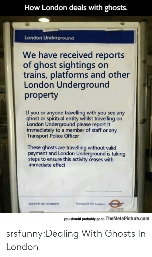 Police, Tumblr, and Blog: How London deals with ghosts  London Underground  We have received reports  of ghost sightings on  trains, platforms and other  London Underground  property  If you or anyone travelling with you see any  ghost or spiritual entity whilst travelling on  London Underground please report it  immediately to a member of staff or any  Transport Police Officer  These ghosts are travelling without valid  payment and London Underground is taking  steps to ensure this activity ceases with  immediate effect  MAYOR OF LONDON  Transport for London  you should probably go to TheMetaPicture.com srsfunny:Dealing With Ghosts In London