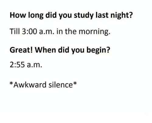 Awkward Silence: How long did you study last night?  Till 3:00 a.m. in the morning.  Great! When did you begin?  2:55 a.m  *Awkward silence*