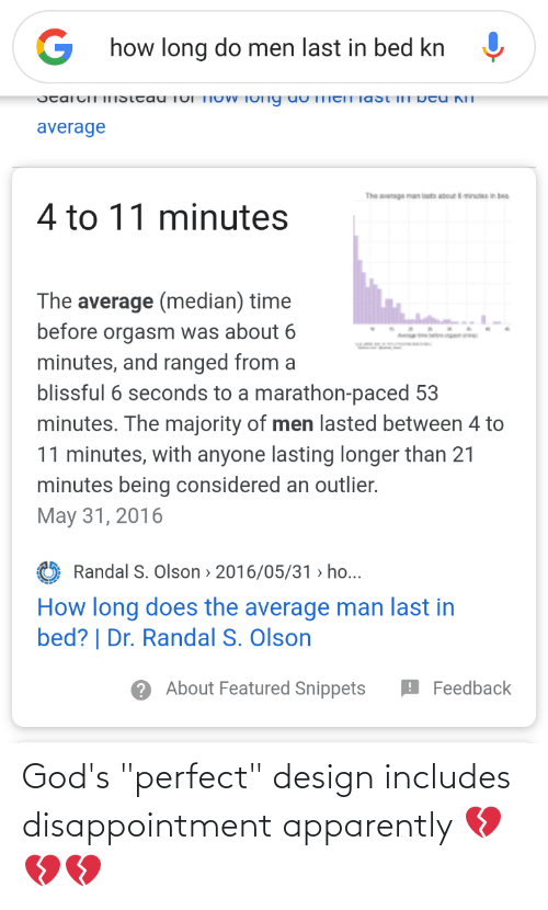 """Olson: how long do men last in bed kn  Jtaicii IISttau  TOI TIOWV TOny uU TIICIT Tast ilT pot  U NIT  average  The enage man innts aboutminuin bee  4 to 11 minutes  The average (median) time  before orgasm was about 6  minutes, and ranged from a  blissful 6 seconds to a marathon-paced 53  minutes. The majority of men lasted between 4 to  11 minutes, with anyone lasting longer than 21  minutes being considered an outlier.  May 31, 2016  Randal S. Olson > 2016/05/31 > ho...  How long does the average man last in  bed? 