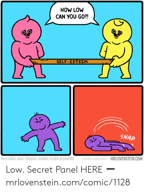 Memes, 🤖, and How: HOW LOW  CAN YOU GO?!  SELF-ESTEEM  SNAP  @MrLovenstein MRLOVENSTEIN.COM  THIS COMIC MADE POSSIBLE THANKS TO ERIK BLOMBERG Low.  Secret Panel HERE ➖ mrlovenstein.com/comic/1128