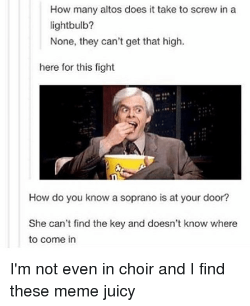 Memes, Juicy, and 🤖: How many altos does it take to screw in a  lightbulb?  None, they can't get that high.  here for this fight  How do you know a soprano is at your door?  She can't find the key and doesn't know where  to come in I'm not even in choir and I find these meme juicy
