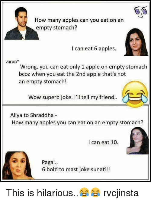 Memes, Superb, and 🤖: How many apples can you eat on an  empty stomach?  I can eat 6 apples.  Varun  Wrong, you can eat only 1 apple on empty stomach  bcoz when you eat the 2nd apple that's not  an empty stomach!  Wow superb joke. I'll tell my friend..  Aliya to Shraddha  How many apples you can eat on an empty stomach?  I can eat 10.  a 6 Paga  6 bolti to mast joke sunati!! This is hilarious..😂😂 rvcjinsta