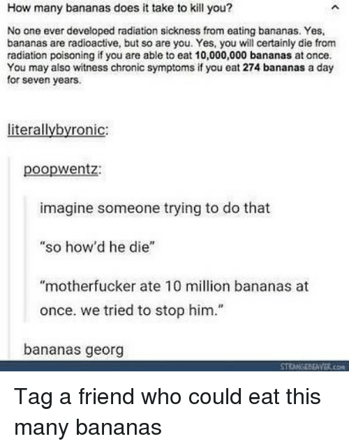 """Sickness: How many bananas does it take to kill you?  No one ever developed radiation sickness from eating bananas. Yes,  bananas are radioactive, but so are you. Yes, you will certainly die from  radiation poisoning if you are able to eat 10,000,000 bananas at once.  You may also witness chronic symptoms if you eat 274 bananas a day  for seven years.  literallybyronic:  poopwentz:  imagine someone trying to do that  """"so how'd he die""""  """"motherfucker ate 10 million bananas at  once. we tried to stop him.""""  bananas georg Tag a friend who could eat this many bananas"""