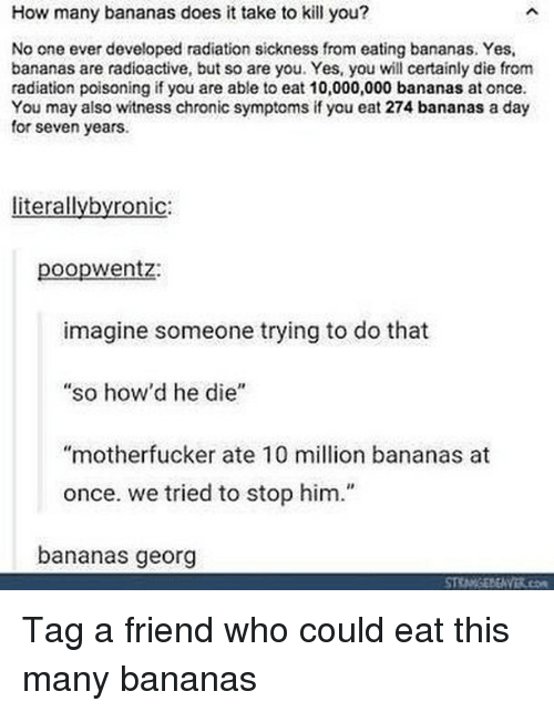"""Sickness: How many bananas does it take to kill you?  No one ever developed radiation sickness from eating bananas. Yes,  bananas are radioactive, but so are you. Yes, you wll certainly die from  radiation poisoning if you are able to eat 10,000,000 bananas at once  You may also witness chronic symptoms if you eat 274 bananas a day  for seven years.  literallybyronic:  poopwentz:  imagine someone trying to do that  so how'd he die""""  """"motherfucker ate 10 million bananas at  once. we tried to stop him.""""  bananas georg Tag a friend who could eat this many bananas"""