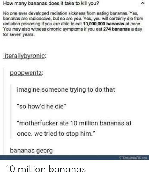 """Sickness: How many bananas does it take to kill you?  No one ever developed radiation sickness from eating bananas. Yes,  bananas are radioactive, but so are you. Yes, you will certainly die from  radiation poisoning if you are able to eat 10,000,000 bananas at once.  You may also witness chronic symptoms if you eat 274 bananas a day  for seven years.  literallybyronic:  poopwentz:  imagine someone trying to do that  """"so how'd he die""""  """"motherfucker ate 10 million bananas at  once. we tried to stop him.""""  bananas georg 10 million bananas"""