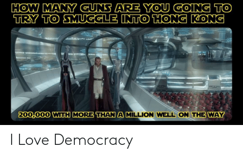 Guns, Love, and Hong Kong: HOW MANY GUNS ARE YOU GOING TO  TRY TO SMUGGLE INTO HONG KONG  200,000 WITH MORE THAN A MILLION WELL ON THE WAY I Love Democracy