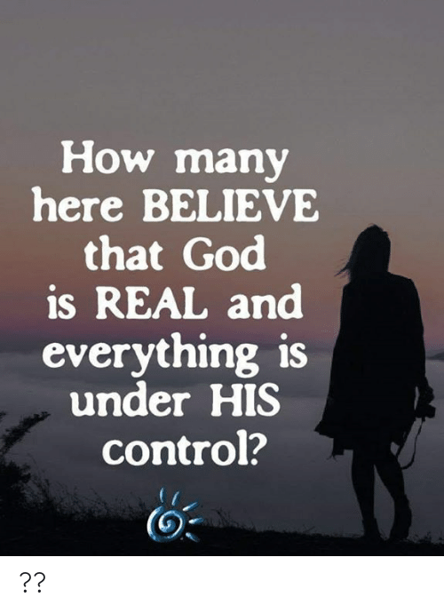 God, Memes, and Control: How many  here BELIEVE  that God  is REAL and  everything is  under HIS  control? ??