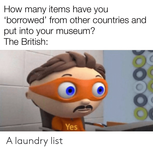 Laundry, History, and British: How many items have you  'borrowed' from other countries and  put into your museum?  The British:  honersecten  u/honorsociety  Yes A laundry list