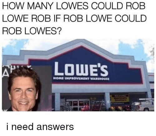 Warehouse: HOW MANY LOWES COULD ROB  LOWE ROB IF ROB LOWE COULD  ROB LOWES?  LOWE'S  HOME IMPROVEMENT WAREHOUSE i need answers