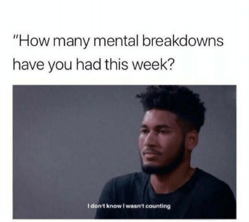 """How, You, and This: """"How many mental breakdowns  have you had this week?  I don't know I wasn't counting"""