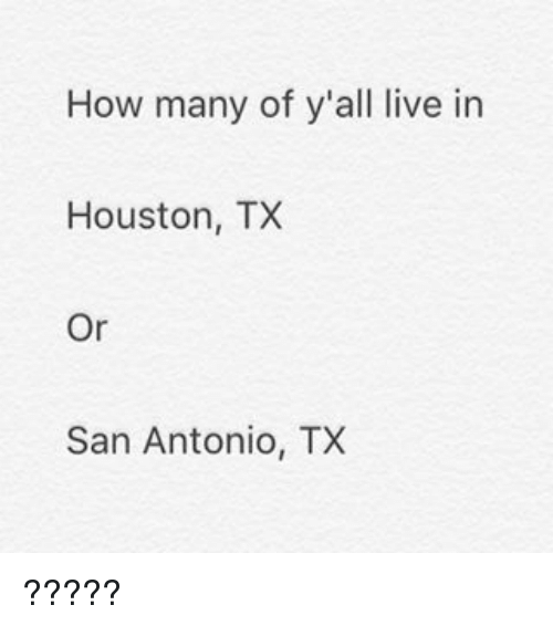 Memes, San Antonio, and 🤖: How many of y all live in  Houston, TX  Or  San Antonio, TX ?????