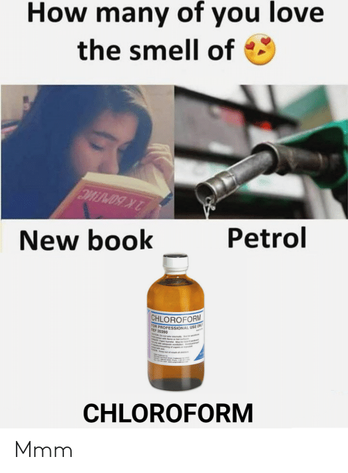 Love, Smell, and Book: How many of you love  the smell of  Petrol  New book  CHLOROFORM  FOR PROFESSIONAL USE ONLY  REF 20390  CAUTION Do not take intemaly Not for anesthe  ANGER h su ae  ting of vapors or repeated  CHLOROFORM Mmm