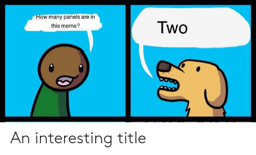 Meme, How, and This: How many panels are in  Two  this meme? An interesting title