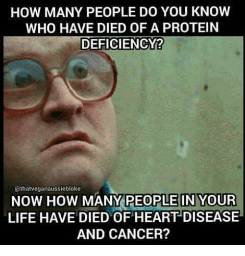 heart disease: HOW MANY PEOPLE DO YOU KNOW  WHO HAVE DIED OF A PROTEIN  DEFICIENCY?  @thatveganaussiebloke  NOW HOW  MANY PEOPLE IN YOUR  LIFE HAVE DIED OF HEART DISEASE  AND CANCER?